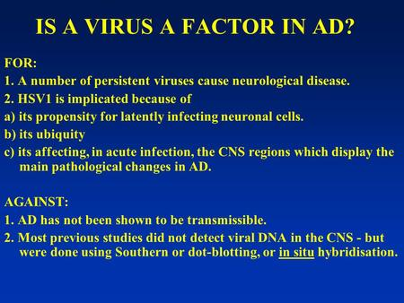 IS A VIRUS A FACTOR IN AD? FOR: 1. A number of persistent viruses cause neurological disease. 2. HSV1 is implicated because of a) its propensity for latently.