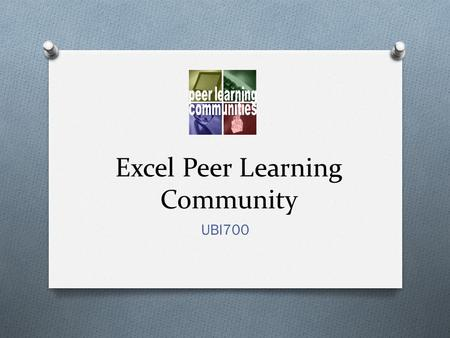 Excel Peer Learning Community UBI700. Overview O Peer Learning Communities provide opportunities to explore resources and tools while connecting with.