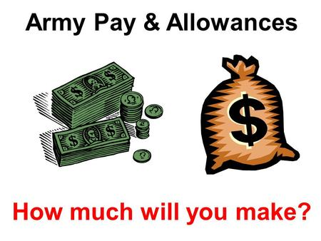 Army Pay & Allowances How much will you make?. Types of Pay & Allowances  Basic (Base) Pay = Salary (monthly); depends upon Pay Grade (Rank) & Years.