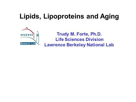 Lipids, Lipoproteins and Aging Trudy M. Forte, Ph.D. Life Sciences Division Lawrence Berkeley National Lab.