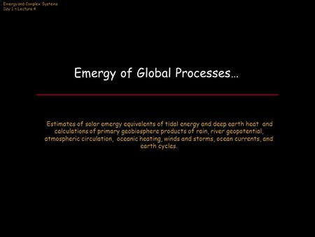 Emergy and Complex Systems Day 1 ~ Lecture 4 Emergy of Global Processes… Estimates of solar emergy equivalents of tidal energy and deep earth heat and.
