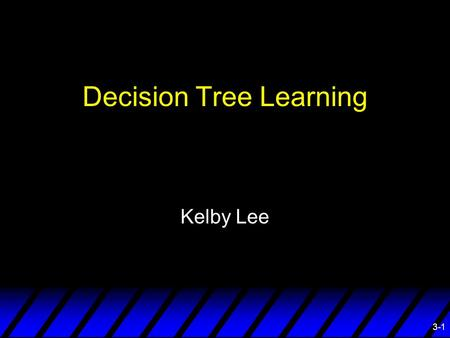 3-1 Decision Tree Learning Kelby Lee. 3-2 Overview ¨ What is a Decision Tree ¨ ID3 ¨ REP ¨ IREP ¨ RIPPER ¨ Application.