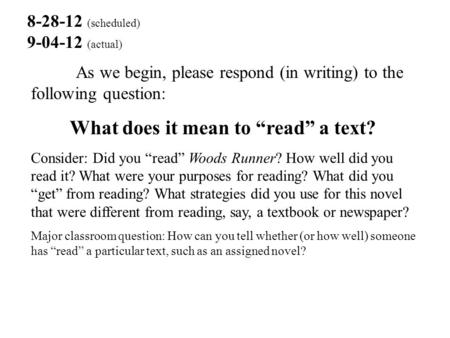 "8-28-12 (scheduled) 9-04-12 (actual) As we begin, please respond (in writing) to the following question: What does it mean to ""read"" a text? Consider:"