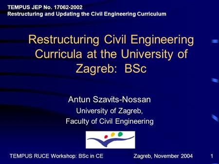 Zagreb, November 2004TEMPUS RUCE Workshop: BSc in CE1 Restructuring Civil Engineering Curricula at the University of Zagreb: BSc Antun Szavits-Nossan University.