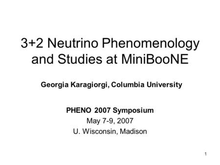 1 3+2 Neutrino Phenomenology and Studies at MiniBooNE PHENO 2007 Symposium May 7-9, 2007 U. Wisconsin, Madison Georgia Karagiorgi, Columbia University.