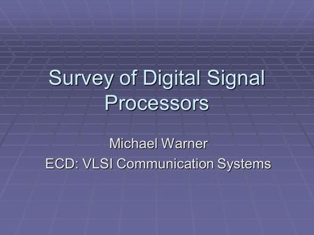 Survey of Digital Signal Processors Michael Warner ECD: VLSI Communication Systems.