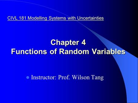 Chapter 4 Functions of Random Variables Instructor: Prof. Wilson Tang CIVL 181 Modelling Systems with Uncertainties.
