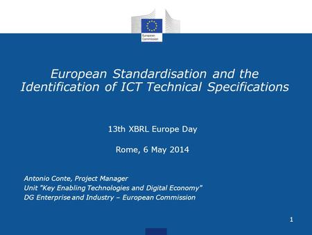 1 European Standardisation and the Identification of ICT Technical Specifications 13th XBRL Europe Day Rome, 6 May 2014 Antonio Conte, Project Manager.