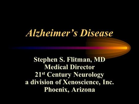 Alzheimer's Disease Stephen S. Flitman, MD Medical Director 21 st Century Neurology a division of Xenoscience, Inc. Phoenix, Arizona.