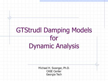 GTStrudl Damping Models for Dynamic Analysis Michael H. Swanger, Ph.D. CASE Center Georgia Tech.