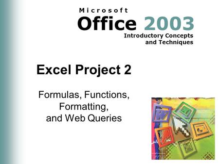 Office 2003 Introductory Concepts and Techniques M i c r o s o f t Excel Project 2 Formulas, Functions, Formatting, and Web Queries.
