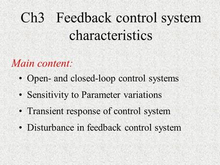 Ch3 Feedback control system characteristics Open- and closed-loop control systems Sensitivity to Parameter variations Transient response of control system.