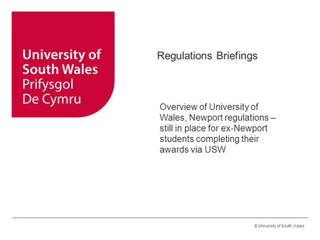 © University of South Wales Regulations Briefings Overview of University of Wales, Newport regulations – still in place for ex-Newport students completing.