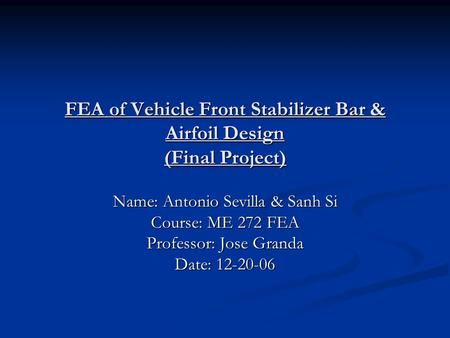 FEA of Vehicle Front Stabilizer Bar & Airfoil Design (Final Project) Name: Antonio Sevilla & Sanh Si Course: ME 272 FEA Professor: Jose Granda Date: 12-20-06.