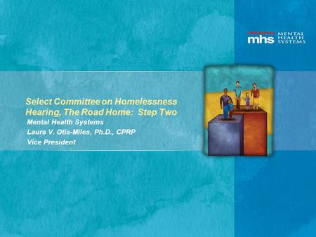 Select Committee on Homelessness Hearing, The Road Home: Step Two Mental Health Systems Laura V. Otis-Miles, Ph.D., CPRP Vice President.