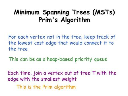 Minimum Spanning Trees (MSTs) Prim's Algorithm For each vertex not in the tree, keep track of the lowest cost edge that would connect it to the tree This.
