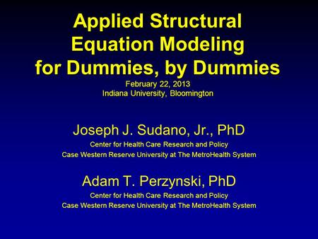 Applied Structural Equation Modeling for Dummies, by Dummies February 22, 2013 Indiana University, Bloomington Joseph J. Sudano, Jr., PhD Center for.