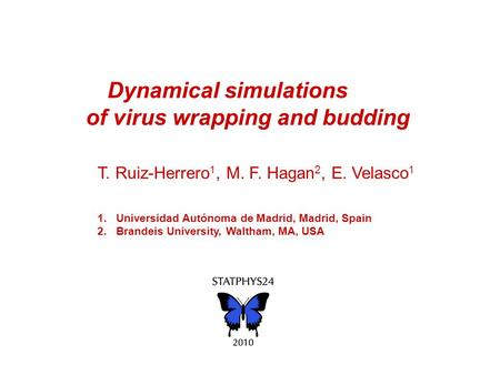 Dynamical simulations of virus wrapping and budding T. Ruiz-Herrero 1, M. F. Hagan 2, E. Velasco 1 1.Universidad Autónoma de Madrid, Madrid, Spain 2.Brandeis.