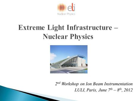 Extreme Light Infrastructure – Nuclear Physics 2 nd Workshop on Ion Beam Instrumentation LULI, Paris, June 7 th – 8 th, 2012.