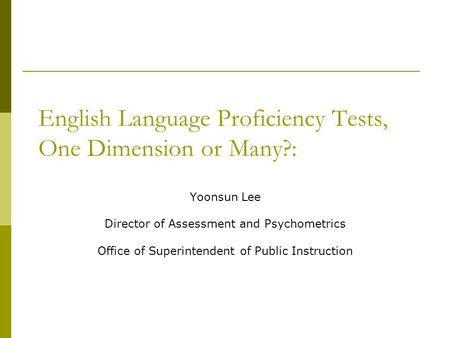 English Language Proficiency Tests, One Dimension or Many?: Yoonsun Lee Director of Assessment and Psychometrics Office of Superintendent of Public Instruction.