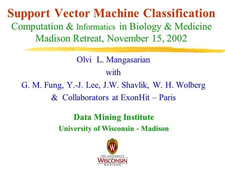 Support Vector Machine Classification Computation & Informatics in Biology & Medicine Madison Retreat, November 15, 2002 Olvi L. Mangasarian with G. M.