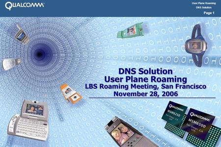 User Plane Roaming DNS Solution Page 1 DNS Solution User Plane Roaming LBS Roaming Meeting, San Francisco November 28, 2006 DNS Solution User Plane Roaming.