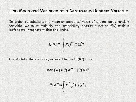 E(X 2 ) = Var (X) = E(X 2 ) – [E(X)] 2 E(X) = The Mean and Variance of a Continuous Random Variable In order to calculate the mean or expected value of.