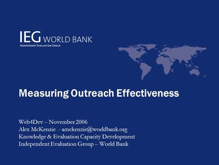 Measuring Outreach Effectiveness Web4Dev – November 2006 Alex McKenzie - Knowledge & Evaluation Capacity Development Independent.