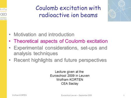 Wolfram KORTEN 1 Euroschool Leuven – September 2009 Coulomb excitation with radioactive ion beams Motivation and introductionMotivation and introduction.