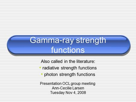 Gamma-ray strength functions Also called in the literature: radiative strength functions photon strength functions Presentation OCL group meeting Ann-Cecilie.