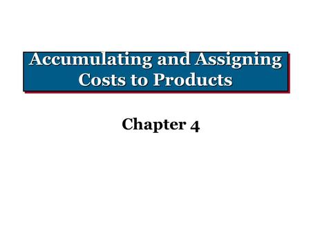 Accumulating and Assigning Costs to Products Chapter 4.