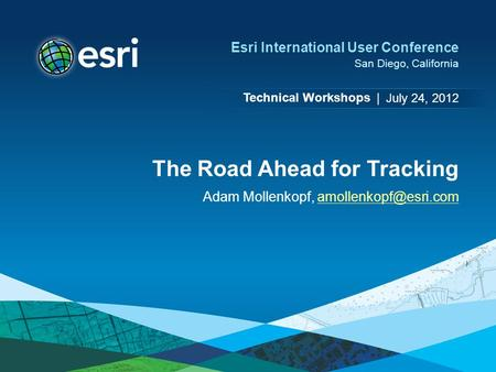 Technical Workshops | Esri International User Conference San Diego, California The Road Ahead for Tracking Adam Mollenkopf,