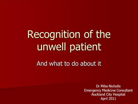 Recognition of the unwell patient And what to do about it Dr Mike Nicholls Emergency Medicine Consultant Auckland City Hospital April 2011.