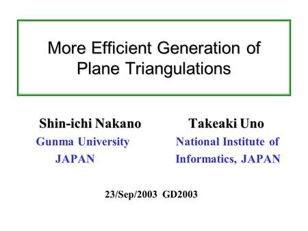 More Efficient Generation of Plane Triangulations Shin-ichi Nakano Takeaki Uno Gunma University National Institute of JAPAN Informatics, JAPAN 23/Sep/2003.