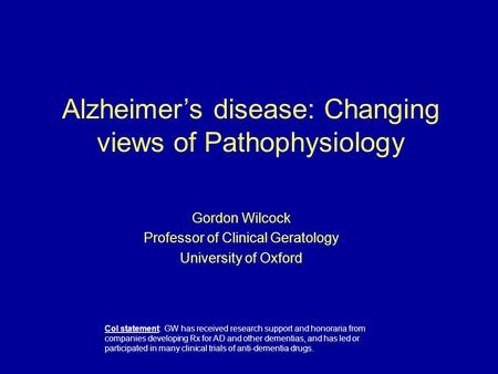Gordon Wilcock Professor of Clinical Geratology University of Oxford Alzheimer's disease: Changing views of Pathophysiology CoI statement: GW has received.