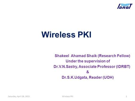 Wireless PKI Shakeel Ahamad Shaik (Research Fellow) Under the supervision of Dr.V.N.Sastry, Associate Professor (IDRBT) & Dr.S.K.Udgata, Reader (UOH) Saturday,