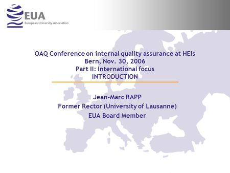 OAQ Conference on internal quality assurance at HEIs Bern, Nov. 30, 2006 Part II: International focus INTRODUCTION Jean-Marc RAPP Former Rector (University.