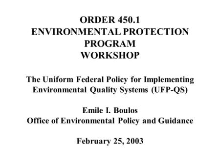 ORDER 450.1 ENVIRONMENTAL PROTECTION PROGRAM WORKSHOP The Uniform Federal Policy for Implementing Environmental Quality Systems (UFP-QS) Emile I. Boulos.