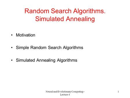 Neural and Evolutionary Computing - Lecture 4 1 Random Search Algorithms. Simulated Annealing Motivation Simple Random Search Algorithms Simulated Annealing.
