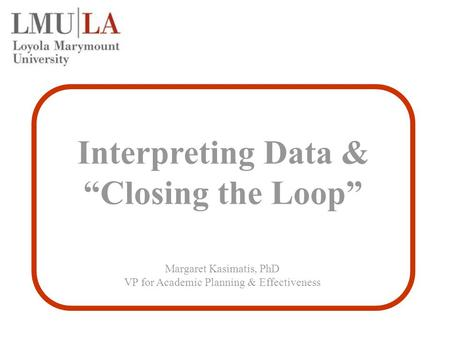 "Interpreting Data & ""Closing the Loop"" Margaret Kasimatis, PhD VP for Academic Planning & Effectiveness."