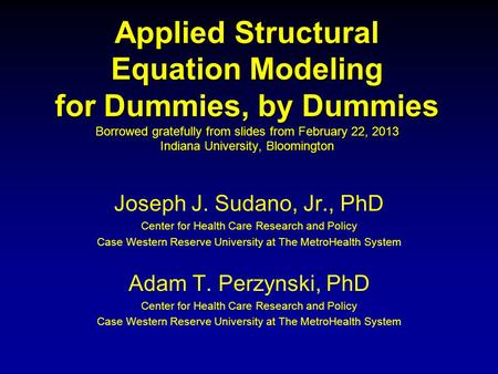 Applied Structural Equation Modeling for Dummies, by Dummies Borrowed gratefully from slides from February 22, 2013 Indiana University, Bloomington Joseph.