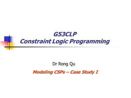 G53CLP Constraint Logic Programming Modeling CSPs – Case Study I Dr Rong Qu.