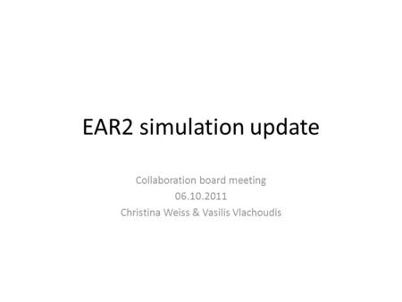 EAR2 simulation update Collaboration board meeting 06.10.2011 Christina Weiss & Vasilis Vlachoudis.