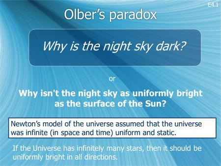 Olber's paradox Why isn't the night sky as uniformly bright as the surface of the Sun? If the Universe has infinitely many stars, then it should be uniformly.