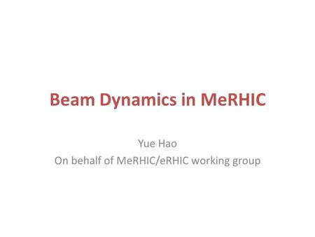 Beam Dynamics in MeRHIC Yue Hao On behalf of MeRHIC/eRHIC working group.