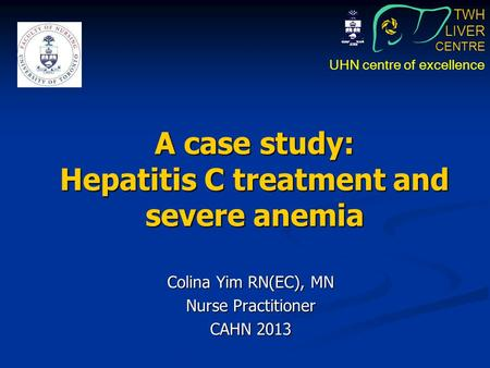 TWH LIVER CENTRE UHN centre of excellence A case study: Hepatitis C treatment and severe anemia Colina Yim RN(EC), MN Nurse Practitioner CAHN 2013.