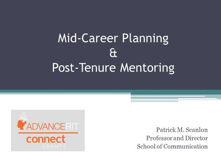Mid-Career Planning & Post-Tenure Mentoring Patrick M. Scanlon Professor and Director School of Communication.