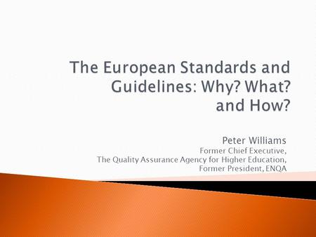 Peter Williams Former Chief Executive, The Quality Assurance Agency for Higher Education, Former President, ENQA.
