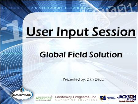 User Input Session Presented by: Dan Davis Global Field Solution.