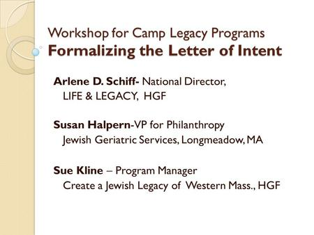 Workshop for Camp Legacy Programs Formalizing the Letter of Intent Arlene D. Schiff- National Director, LIFE & LEGACY, HGF Susan Halpern-VP for Philanthropy.